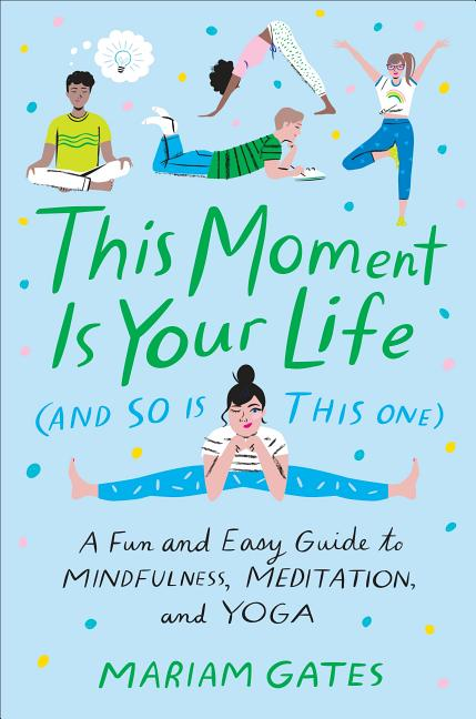 This Moment Is Your Life (and So Is This One): A Fun and Easy Guide to Mindfulness, Meditation, and Yoga