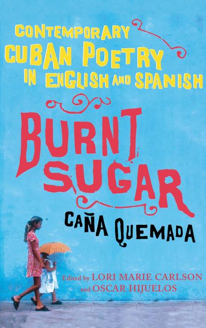 Burnt Sugar / Caña Quemada: Contemporary Cuban Poetry in English and Spanish