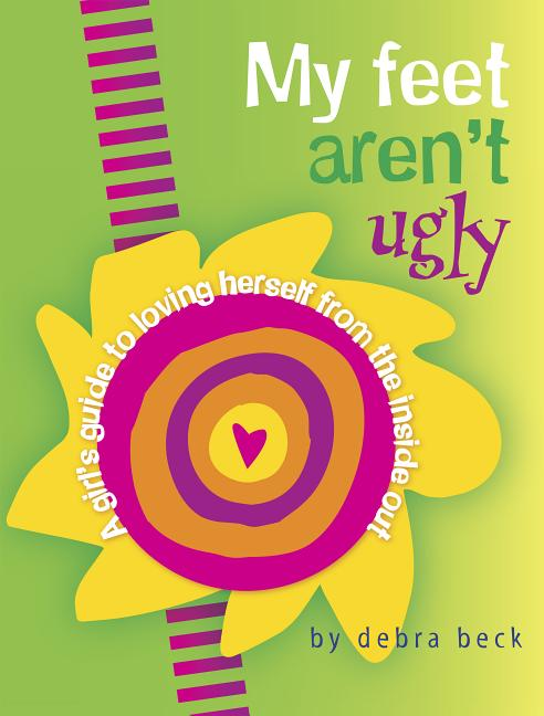 My Feet Aren't Ugly: A Girl's Guide to Loving Herself from the Inside Out