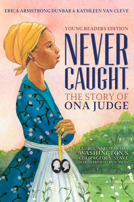 Never Caught: The Story of Ona Judge: George and Martha Washington's Courageous Slave Who Dared to Run Away