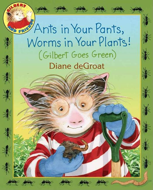 Ants in Your Pants, Worms in Your Plants!: Gilbert Goes Green