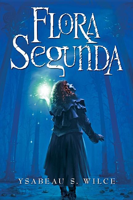 Flora Segunda: Being the Magickal Mishaps of a Girl of Spirit, Her Glass-Gazing Sidekick...