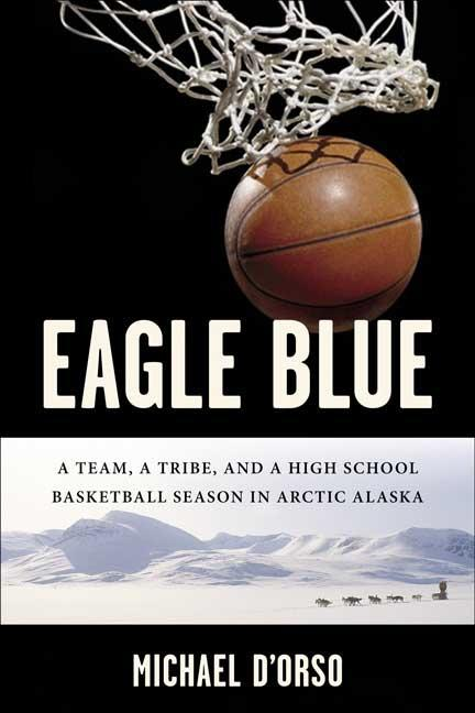 Eagle Blue: A Team, a Tribe, and a High School Basketball Team in Arctic Alaska