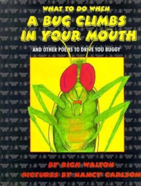 What to Do When a Bug Climbs in Your Mouth and Other Poems to Drive You Buggy