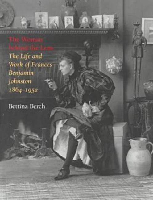 The Woman Behind the Lens: The Life and Work of Frances Benjamin Johnston, 1864-1952