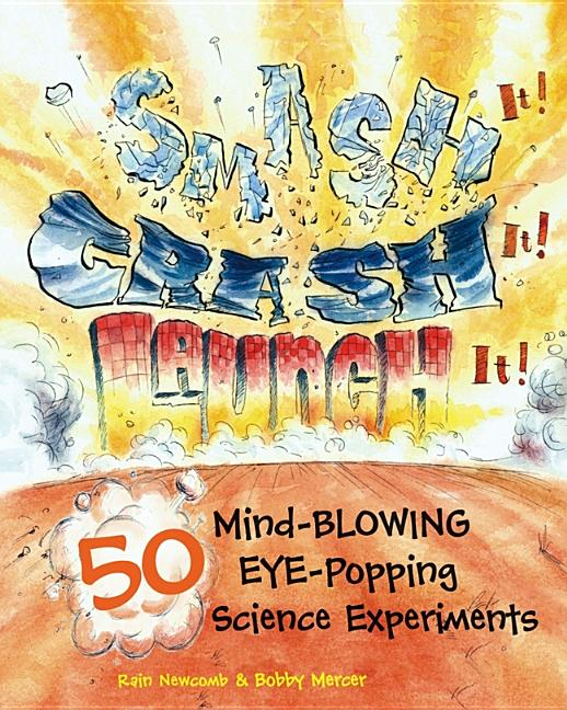 Smash It! Crash It! Launch It!: 50 Mind-Blowing, Eye-Popping Science Experiments
