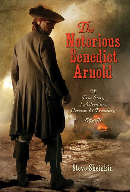 Notorious Benedict Arnold, The: A True Story of Adventure, Heroism, & Treachery