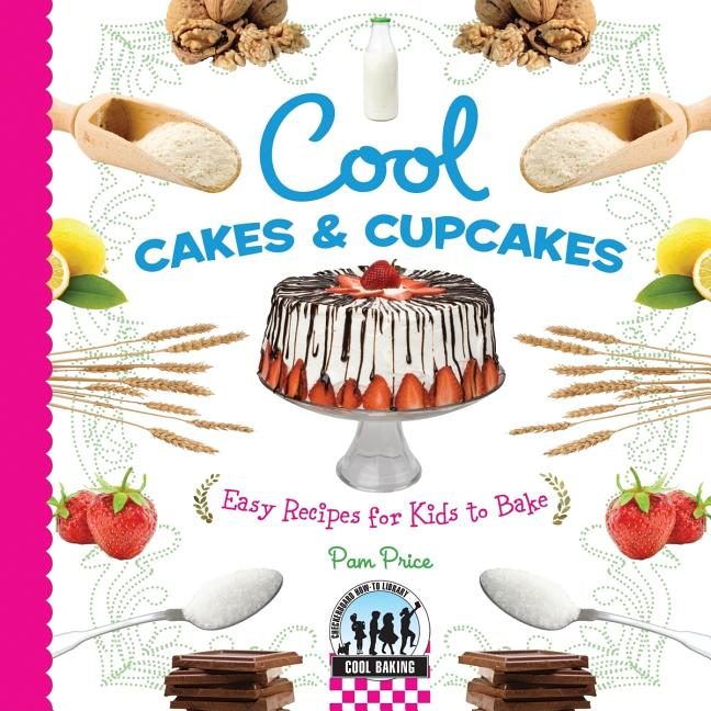 Cool Cakes & Cupcakes: Easy Recipes for Kids to Bake