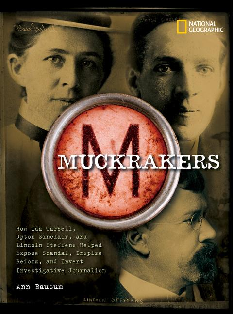 Muckrakers: How Ida Tarbell, Upton Sinclair, & Lincoln Steffens Helped Expose Scandal, Inspire Reform, and...