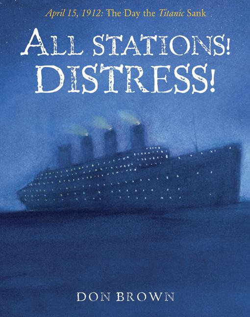 All Stations! Distress!: April 15, 1912: The Day the Titanic Sank