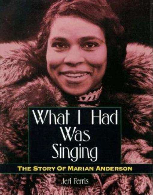 What I Had Was Singing: The Story of Marian Anderson