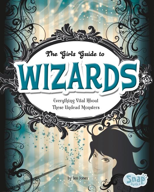 Girl's Guide to Wizards: Everything Magical about These Spellbinders