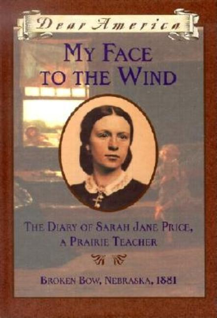 My Face to the Wind: The Diary of Sarah Jane Price, a Prairie Teacher, Broken Bow, Nebraska, 1881
