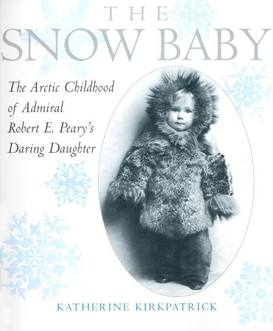 Snow Baby: The Arctic Childhood of Admiral Robert E. Peary's Daring Daughter