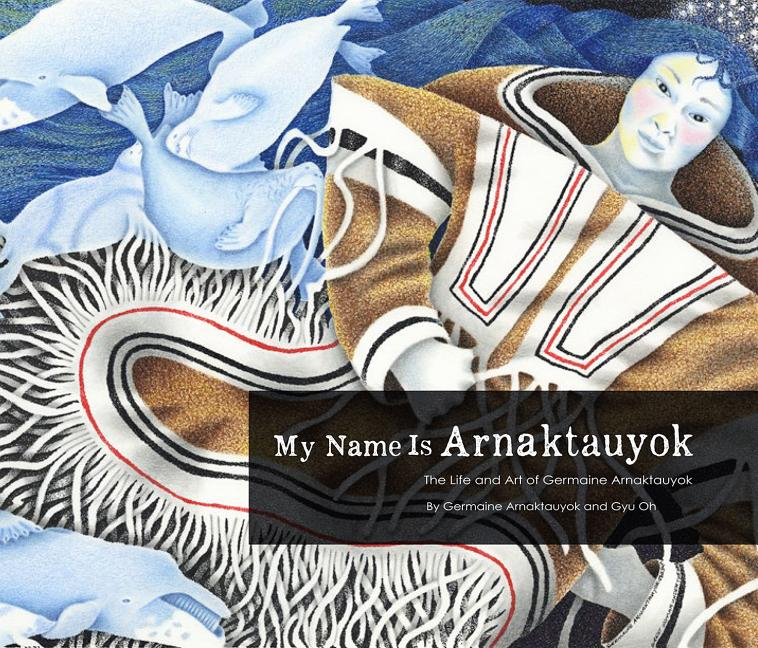 My Name Is Arnaktauyok: The Life and Art of Germaine Arnaktauyok